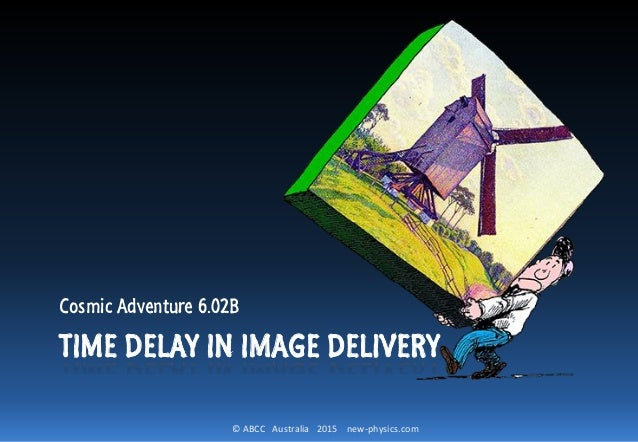 © ABCC Australia 2015 new-physics.com TIME DELAY IN IMAGE DELIVERY Cosmic Adventure 6.02B