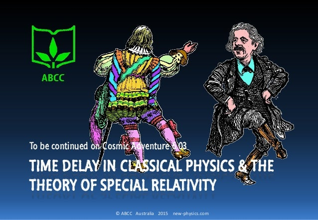 © ABCC Australia 2015 new-physics.com TIME DELAY IN CLASSICAL PHYSICS & THE THEORY OF SPECIAL RELATIVITY To be continued o...