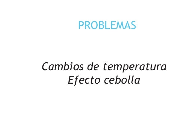 PROBLEMAS Cambios de temperatura Efecto cebolla