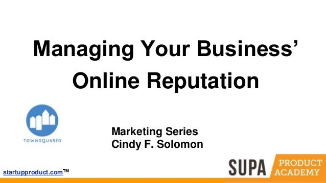 startupproduct.comTM Managing Your Business' Online Reputation Marketing Series Cindy F. Solomon