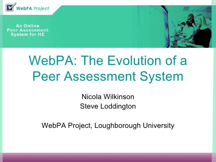 WebPA: The Evolution of a Peer Assessment System Nicola Wilkinson Steve Loddington WebPA Project, Loughborough University
