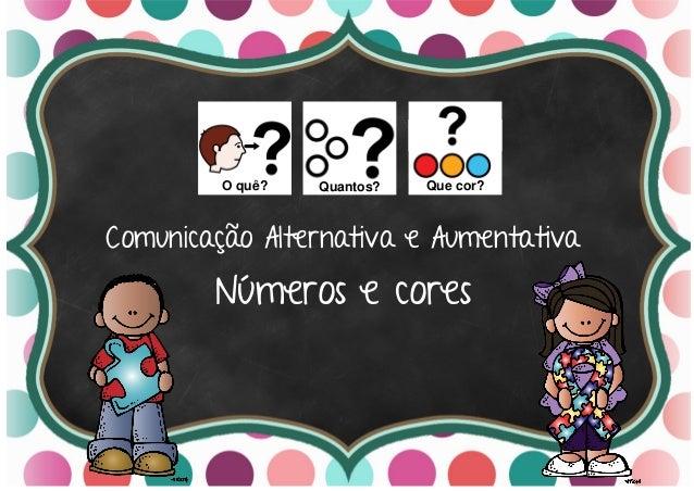 Comunicação Alternativa e Aumentativa Números e cores O quê? Quantos? Que cor?