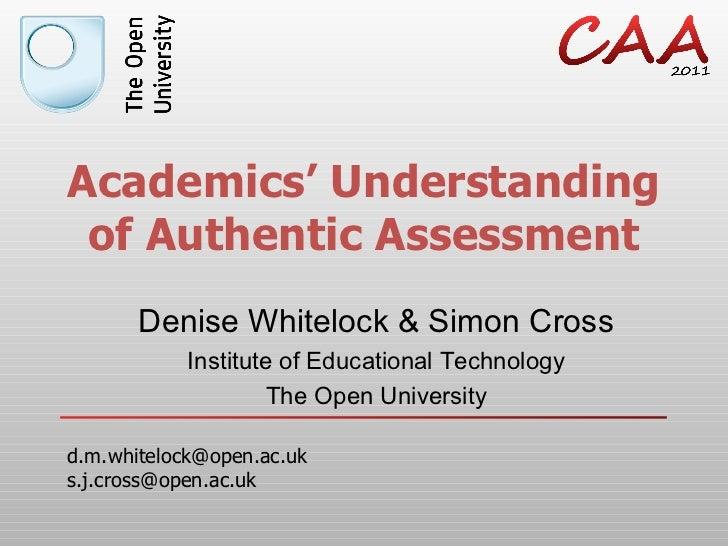 Academics' Understanding of Authentic Assessment Denise Whitelock & Simon Cross Institute of Educational Technology The Op...