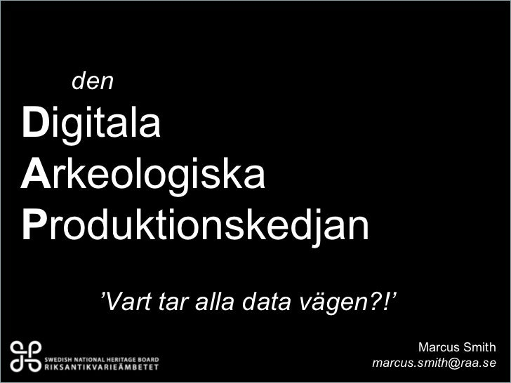 denDigitalaArkeologiskaProduktionskedjan   'Vart tar alla data vägen?!'                                   Marcus Smith    ...