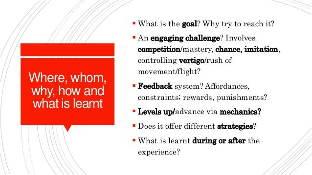 Where, whom, why, how and what is learnt  What is the goal? Why try to reach it?  An engaging challenge? Involves compet...