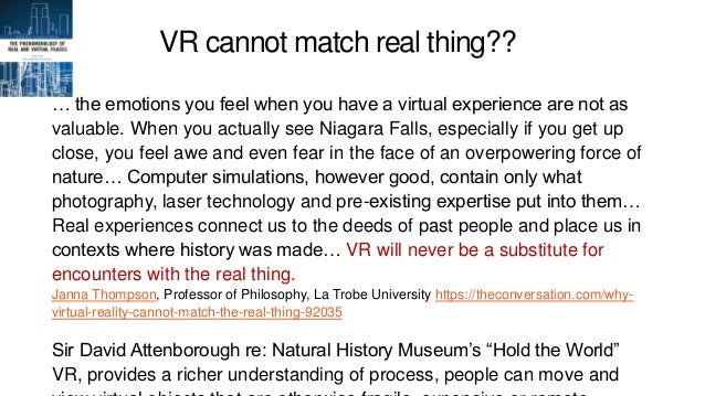 VR cannot match real thing?? … the emotions you feel when you have a virtual experience are not as valuable. When you actu...