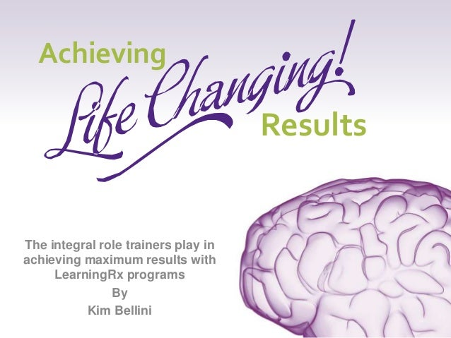 The integral role trainers play in achieving maximum results with LearningRx programs By Kim Bellini Achieving Results
