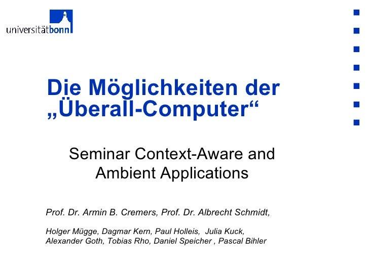 """Seminar Context-Aware and Ambient Applications Die Möglichkeiten der """"Überall-Computer""""  Prof. Dr. Armin B. Cremers, Prof...."""