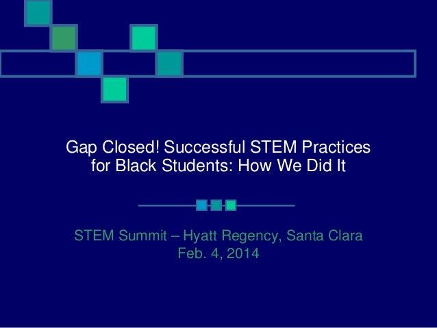 Gap Closed! Successful STEM Practices for Black Students: How We Did It  STEM Summit – Hyatt Regency, Santa Clara Feb. 4, ...