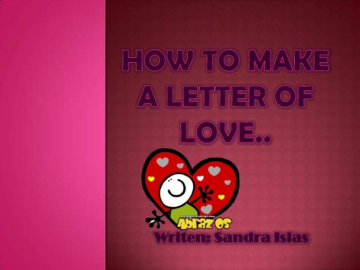 How to make a letter of love..<br />Writen: Sandra Islas<br />
