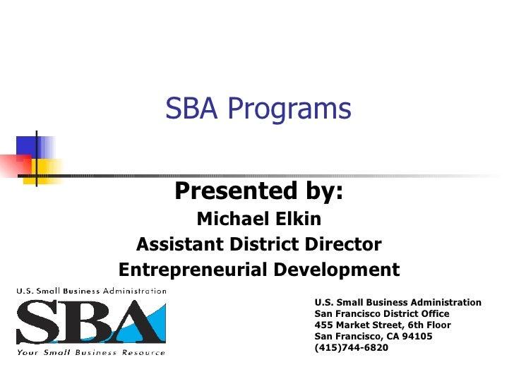 SBA Programs  Presented by: Michael Elkin Assistant District Director Entrepreneurial Development U.S. Small Business Admi...