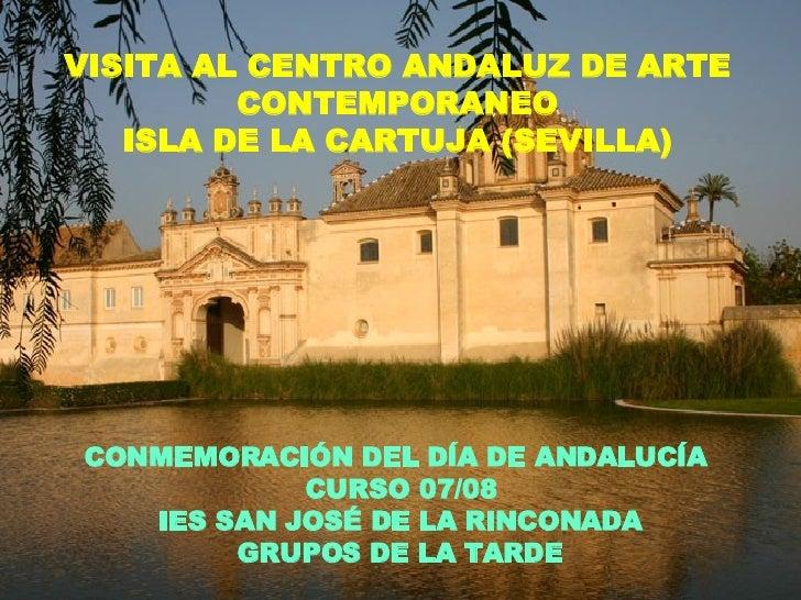 VISITA AL CENTRO ANDALUZ DE ARTE CONTEMPORANEO ISLA DE LA CARTUJA (SEVILLA) CONMEMORACIÓN DEL DÍA DE ANDALUCÍA  CURSO 07/0...