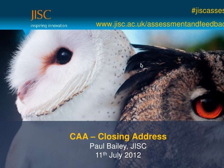#jiscasses     www.jisc.ac.uk/assessmentandfeedbacCAA – Closing Address    Paul Bailey, JISC     11th July 2012