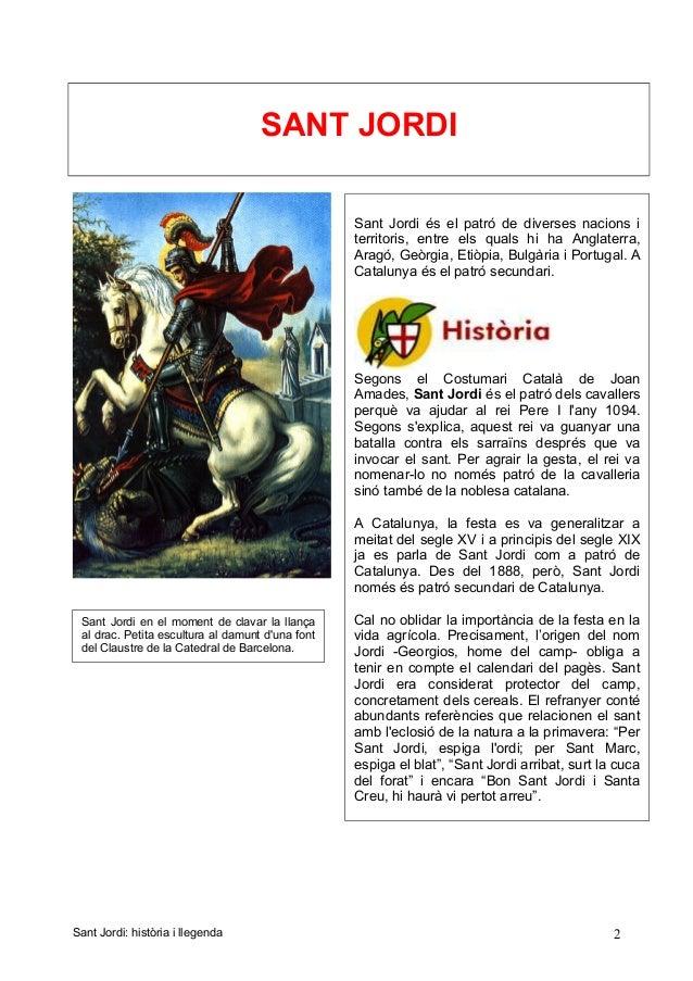SANT JORDI Sant Jordi: història i llegenda 2 Sant Jordi és el patró de diverses nacions i territoris, entre els quals hi h...