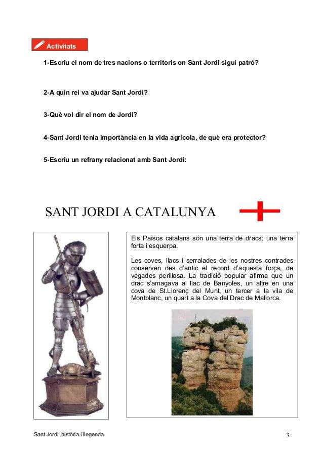 ! Activitats 1-Escriu el nom de tres nacions o territoris on Sant Jordi sigui patró? 2-A quin rei va ajudar Sant Jordi? 3-...