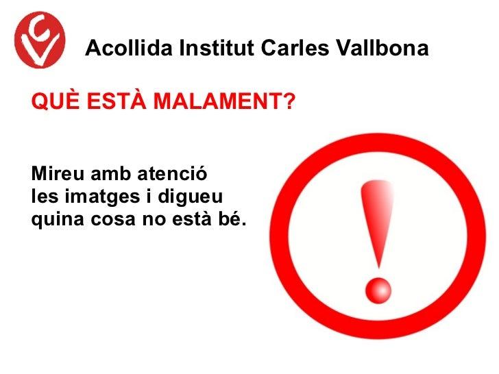 Acollida Institut Carles VallbonaQUÈ ESTÀ MALAMENT?Mireu amb atencióles imatges i digueuquina cosa no està bé.