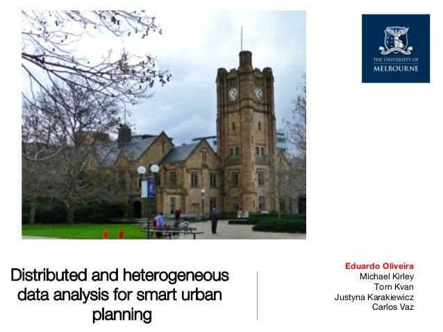 Distributed and heterogeneous data analysis for smart urban planning Eduardo Oliveira  Michael Kirley  Tom Kvan Justyna Ka...