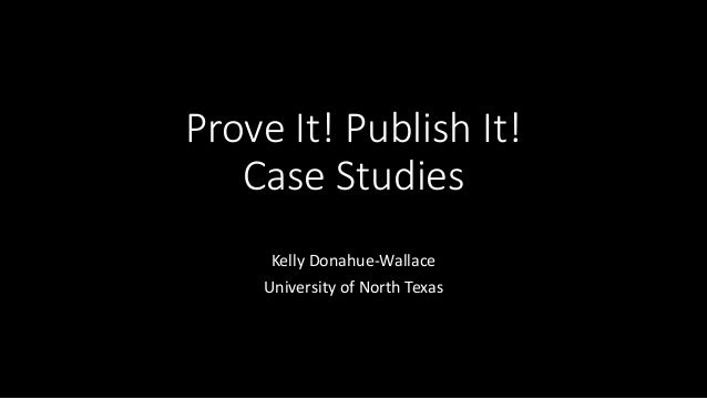 Prove It! Publish It! Case Studies Kelly Donahue-Wallace University of North Texas