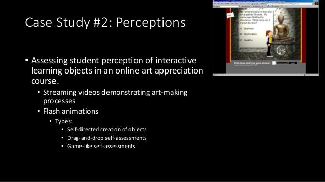 Case Study #2: Perceptions • Assessing student perception of interactive learning objects in an online art appreciation co...