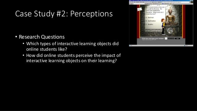 Case Study #2: Perceptions • Research Questions • Which types of interactive learning objects did online students like? • ...