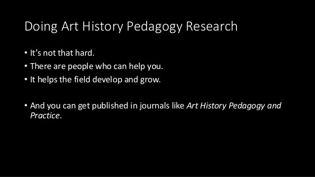 Doing Art History Pedagogy Research • It's not that hard. • There are people who can help you. • It helps the field develo...