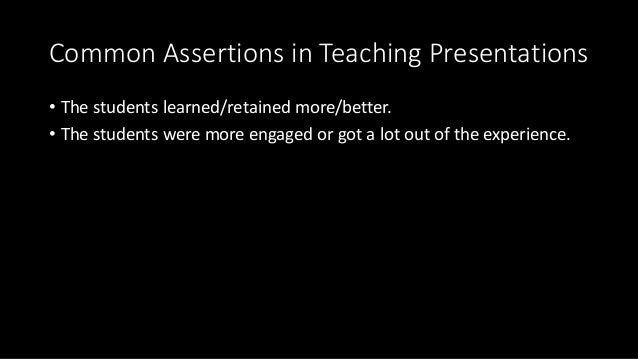 Common Assertions in Teaching Presentations • The students learned/retained more/better. • The students were more engaged ...