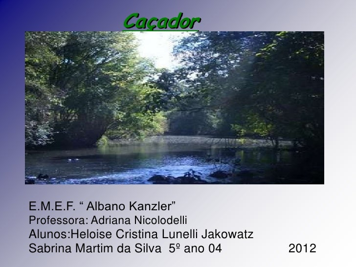 "CaçadorE.M.E.F. "" Albano Kanzler""Professora: Adriana NicolodelliAlunos:Heloise Cristina Lunelli JakowatzSabrina Martim da ..."