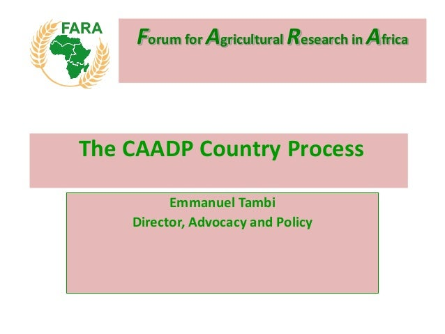 Forum for Agricultural Research in AfricaEmmanuel TambiDirector, Advocacy and PolicyThe CAADP Country Process