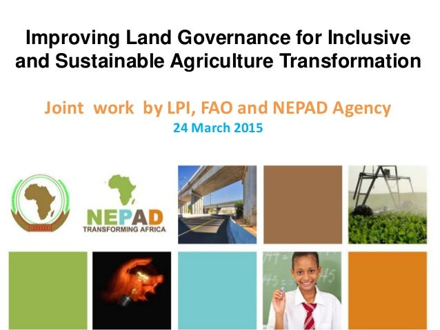 Improving Land Governance for Inclusive and Sustainable Agriculture Transformation Joint work by LPI, FAO and NEPAD Agency...
