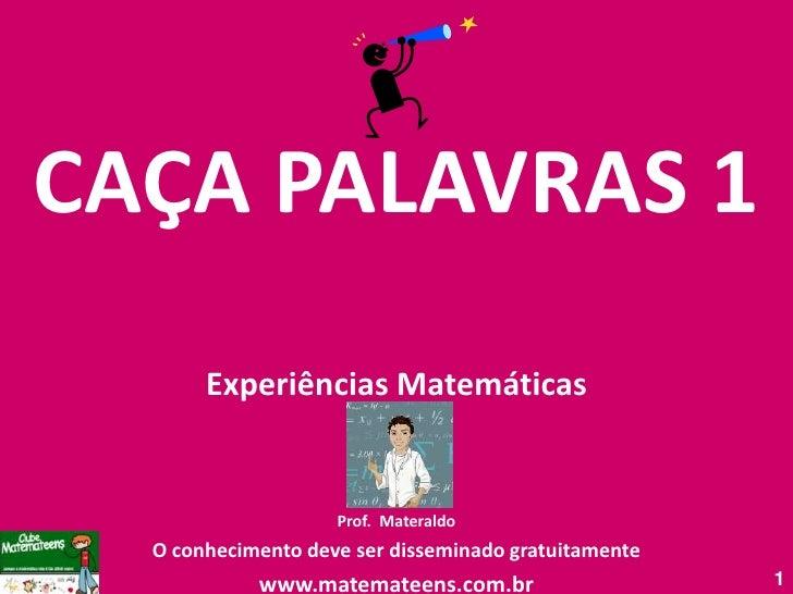 CAÇA PALAVRAS 1<br />Experiências Matemáticas<br />Prof. Materaldo<br />O conhecimento deve ser disseminado gratuitamente<...