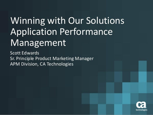 Winning with Our Solutions Application Performance Management Scott Edwards Sr. Principle Product Marketing Manager APM Di...