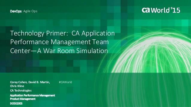 Technology Primer: CA Application Performance Management Team Center—A War Room Simulation Corey Cohen, David B. Martin, C...
