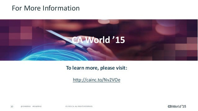 10 © 2015 CA. ALL RIGHTS RESERVED.@CAWORLD #CAWORLD For More Information To learn more, please visit: http://cainc.to/Nv2V...