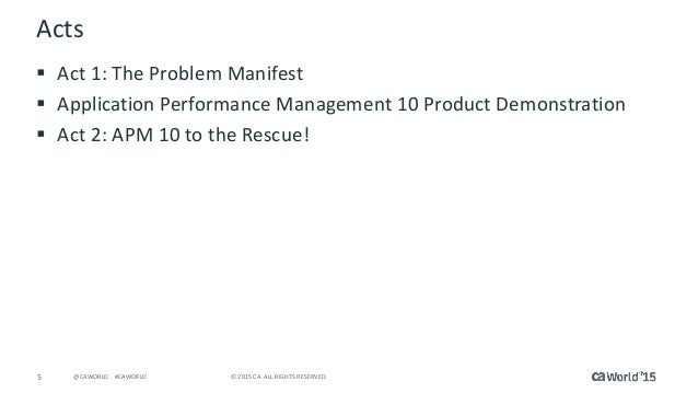 5 © 2015 CA. ALL RIGHTS RESERVED.@CAWORLD #CAWORLD Acts  Act 1: The Problem Manifest  Application Performance Management...