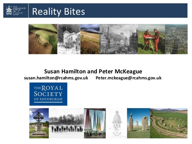 Reality BitesSusan Hamilton and Peter McKeaguesusan.hamilton@rcahms.gov.uk Peter.mckeague@rcahms.gov.uk