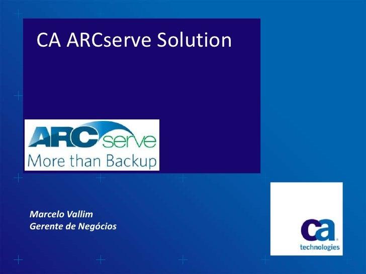 CA ARCserve Solution Technical OverviewMarcelo VallimGerente de Negócios