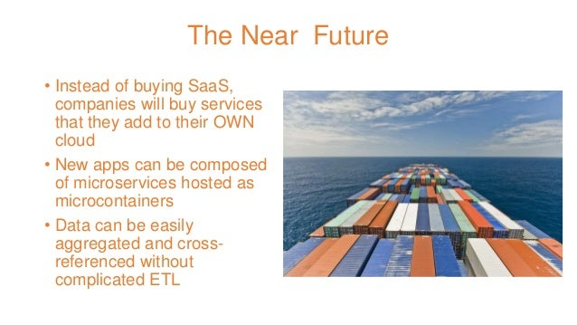 The Near Future • Instead of buying SaaS, companies will buy services that they add to their OWN cloud • New apps can be c...