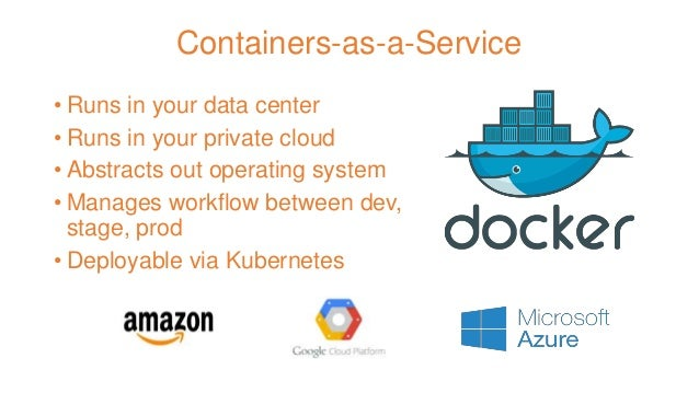Containers-as-a-Service • Runs in your data center • Runs in your private cloud • Abstracts out operating system • Manages...