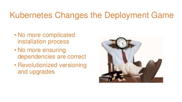 Kubernetes Changes the Deployment Game • No more complicated installation process • No more ensuring dependencies are corr...