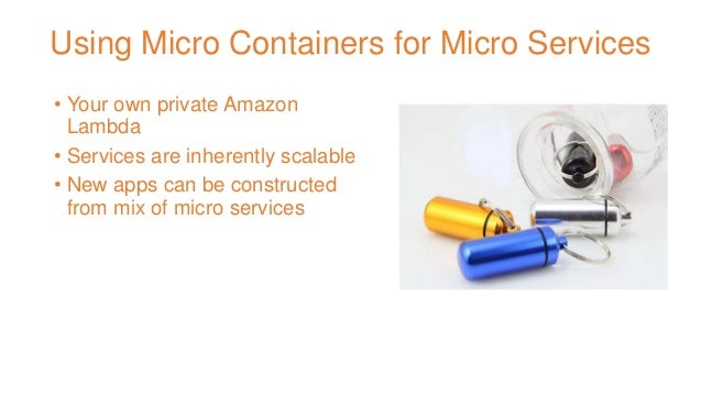 Using Micro Containers for Micro Services • Your own private Amazon Lambda • Services are inherently scalable • New apps c...