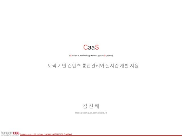 Ranked as no.1 LSP in Korea / ISO9001 & ISO17100 Certified 토픽 기반 컨텐츠 통합관리와 실시간 개발 지원 CaaS (Contents authoring auto-support...