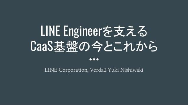 LINE Engineerを支える CaaS基盤の今とこれから LINE Corporation, Verda2 Yuki Nishiwaki