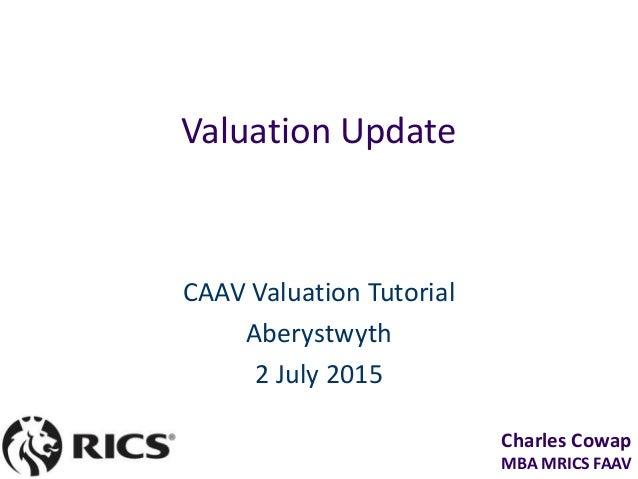 Charles Cowap MBA MRICS FAAV Valuation Update CAAV Valuation Tutorial Aberystwyth 2 July 2015