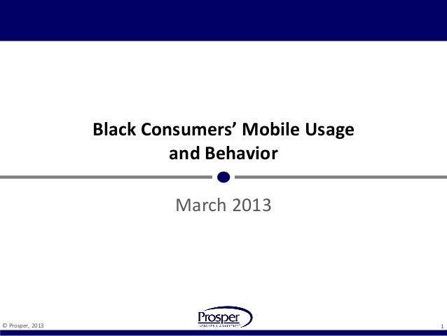 Black Consumers' Mobile Usage                           and Behavior                           March 2013© Prosper, 2013  ...