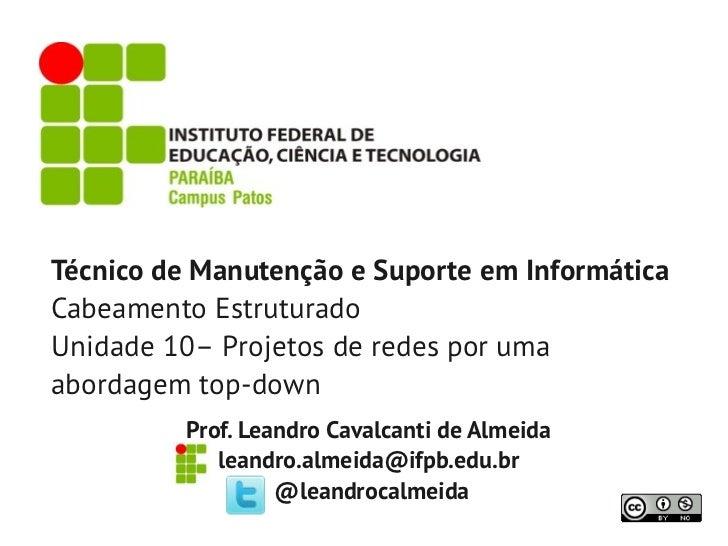 Técnico de Manutenção e Suporte em InformáticaCabeamento EstruturadoUnidade 10– Projetos de redes por umaabordagem top-dow...