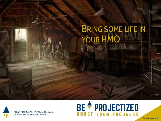 © be.Projectized PRINCE2®, MoP®, P3O® are Registered Trade Marks of AXELOS Limited BRING SOME LIFE IN YOUR PMO