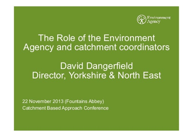 The Role of the Environment Agency and catchment coordinators David Dangerfield Director, Yorkshire & North East 22 Novemb...