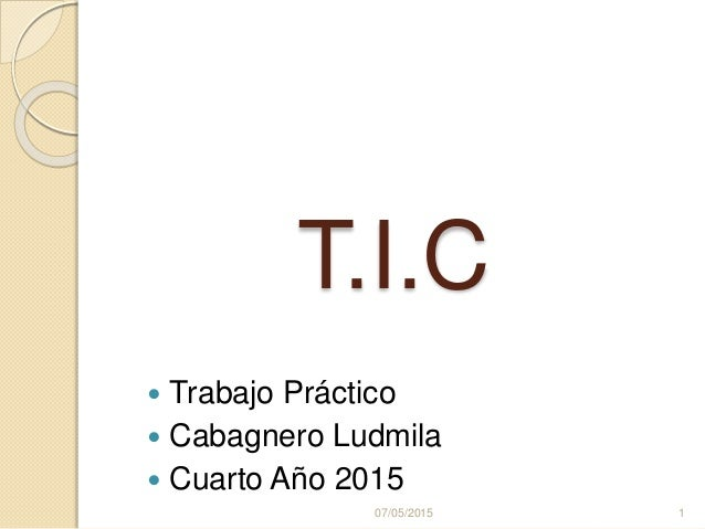 T.I.C  Trabajo Práctico  Cabagnero Ludmila  Cuarto Año 2015 07/05/2015 1