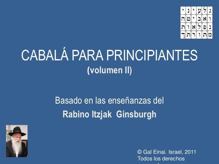 CABALÁ PARA PRINCIPIANTES            (volumen II)    Basado en las enseñanzas del     Rabino Itzjak Ginsburgh             ...