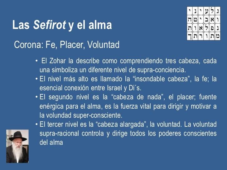 Las Sefirot y el almaCorona: Fe, Placer, Voluntad     • El Zohar la describe como comprendiendo tres cabeza, cada       un...